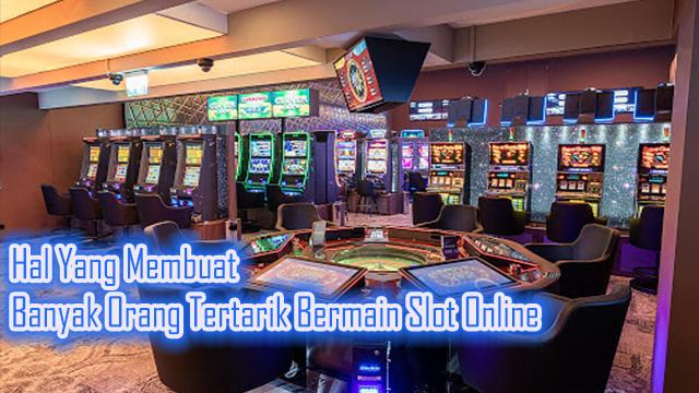 Hal Yang Membuat Banyak Orang Tertarik Bermain Slot Online